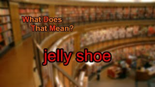What does jelly shoe mean?