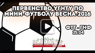 Первенство УГНТУ по мини-футболу Весна-2016 | ФТТ - ГНФ | 25.04.2016