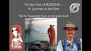 On the trail of BUDDHA- A Journey to the east, talk by Deepankar Aron