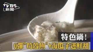 特色鍋! Q彈「筍殼魚」+海瓜子迸鮮甜