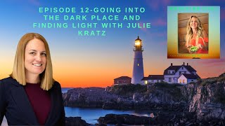 Episode 12-Going to the Dark Place and Finding Light with Julie Kratz