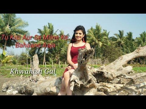 Tu kisiaur se milne ke Bahaane aaja | New Sad song | 2018 | Khwahish Gal