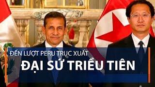 Đến lượt Peru trục xuất Đại sứ Triều Tiên | VTC1