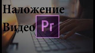 Adobe Premiere Pro. Наложение видео на другое видео. Монтаж