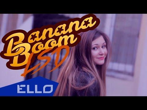 Banana Boom - LSD / ELLO UP^ /