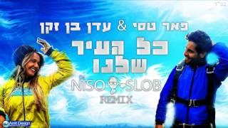 פאר טסי ועדן בן זקן - כל העיר שלנו (Niso Slob Remix)