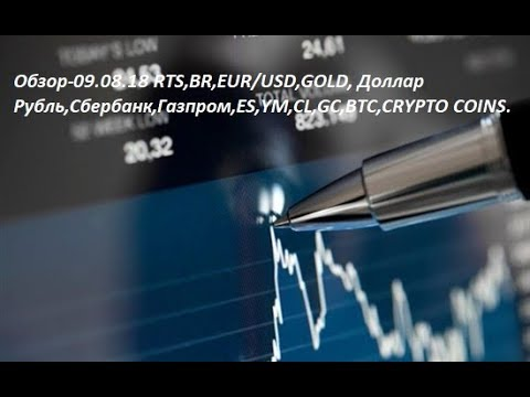 Обзор-09.08.18 RTS,BR,EUR/USD,GOLD, Доллар Рубль,Сбербанк,Газпром,ES,YM,CL,GC,BTC,CRYPTO COINS