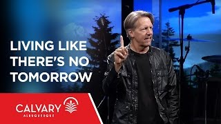 Living Like There's No Tomorrow - 1 Peter 4:7-11 - Skip Heitzig