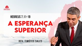 A Esperança Superior •  Hebreus 7.11-19 • Rev. Timóteo Sales