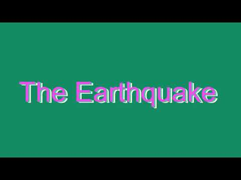 How to Pronounce The Earthquake