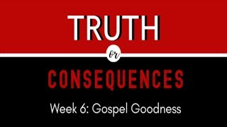 "Truth or Consequences: ""Gospel Goodness"""