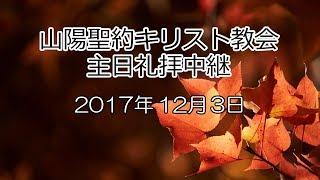 2017年12月3日 山陽聖約キリスト教会 主日礼拝