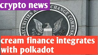 Cryptocurrency news updates / cream finance integrates with polkadot/ crypto exchanges follow regu.