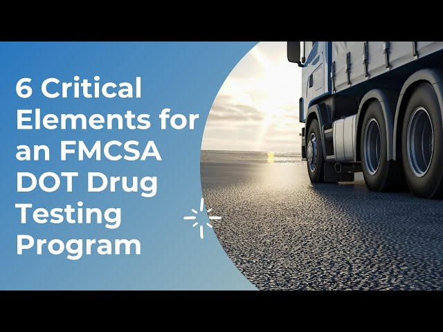 6 Critical Elements for an FMCSA DOT Drug Testing Program