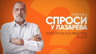 Рубрика СПРОСИ У ЛАЗАРЕВА - Про электронное рабство и ДНР
