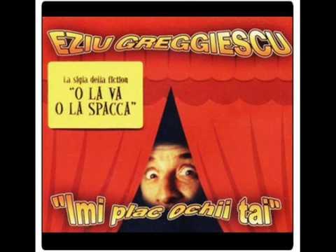 EZIU GREGGIESCU - IMI PLAC OCHII TAI (Sigla O LA VA O LA SPACCA)