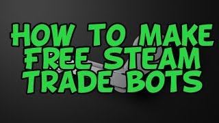 How to make a FREE steam trade bot (CSGO, DOTA 2, TF2)