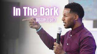 In The Dark | Disciple Pt 3 | Pastor Ty Francis