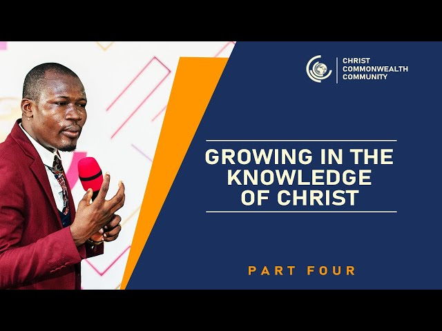 Growing in the Knowledge of Christ   - Part 4