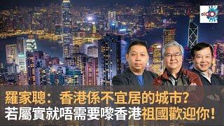 羅家聰:香港係不宜居的城市? 如果你咁諗就唔需要嚟香港 祖國歡迎你!|嚤囉街高談闊論復刻版|羅家聰、林旭華、潘啟迪