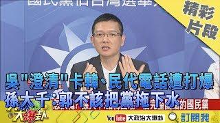【精彩】吳敦義「澄清」卡韓、民代電話遭灌爆 孫大千:郭不該把黨拖下水