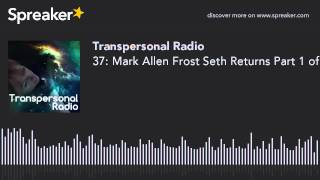37: Mark Allen Frost Seth Returns Part 1 of 2 - Transpersonal Radio