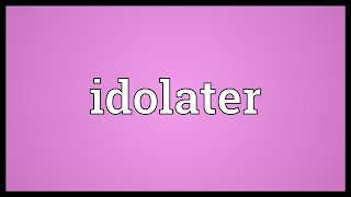 Idolater Meaning