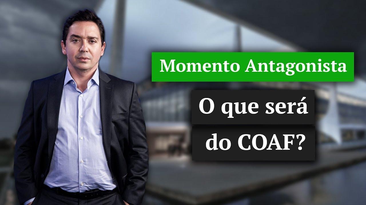 MOMENTO ANTAGONISTA: O que será do COAF? | Íntegra