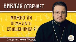Можно ли осуждать священника?  Библия отвечает. Священник Иоанн Тераудс