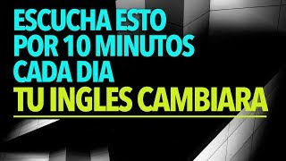 Escucha Esto por 10 MINUTOS Cada Día y Tu INGLES CAMBIARA!!!