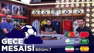Portekiz-Fas, Uruguay-Suudi Arabistan, İran-İspanya | Gece Mesaisi #7