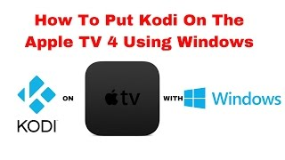 How to put kodi on a Apple TV 4 using Windows