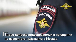 МВД России публикует видео допроса подозреваемых в нападении на известного музыканта