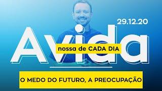 O MEDO DO FUTURO, A PREOCUPAÇÃO / A vida nossa de cada dia - 29/12/20