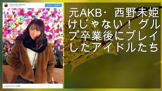 元AKB・西野未姫だけじゃない! グループ卒業後にブレイクしたアイドル...