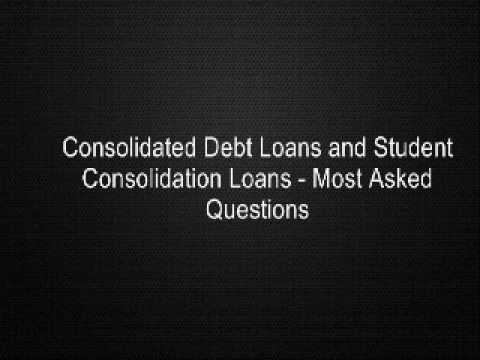 Consolidated Debt Loans and Student Consolidation Loans - Most Asked Questions