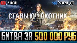 СТАЛЬНОЙ ОХОТНИК ● БИТВА ЗА 500 000 РУБЛЕЙ!