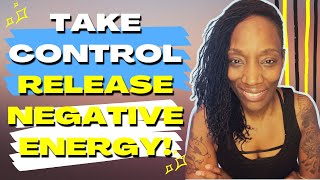 Take Control...Release Negative Energy, Emotions and Thoughts!