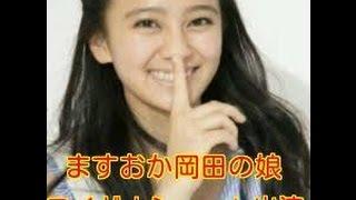 お笑いコンビ「ますだおかだ」の岡田圭右さんの娘でタレントの岡田結実...