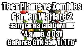 тест Plants vs Zombies Garden Warfare 2 запуск на слабом ПК (4 ядра, 4 ОЗУ, GeForce GTX 550 Ti 1 Гб)