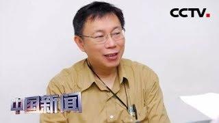 [中国新闻] 柯文哲打绿不打蓝 屡开重炮批蔡当局 | CCTV中文国际