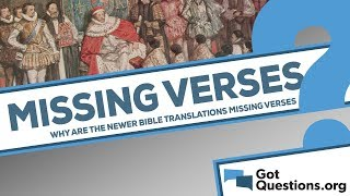 Why are the newer translations of the Bible missing verses?