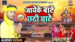 Bhojpuri Chhath Geet 2018 जायेके बाटे छठी घाटे Vivek Singh Jaayeke Baate Chhathi Ghate