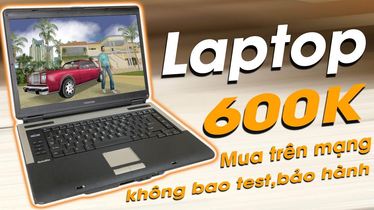 Laptop 600k mua trên mạng không bao test không bảo hành ?