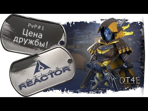 видео: atlas reactor (pvp#1) - Цена дружбы!