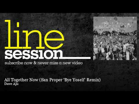 Dave Aju - All Together Now - San Proper 'Bye Yoself' Remix - LineSession
