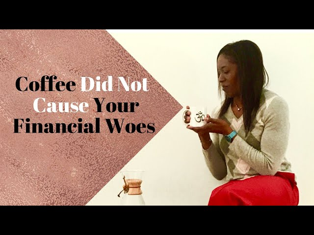 Coffee Did Not Cause Your Financial Woes