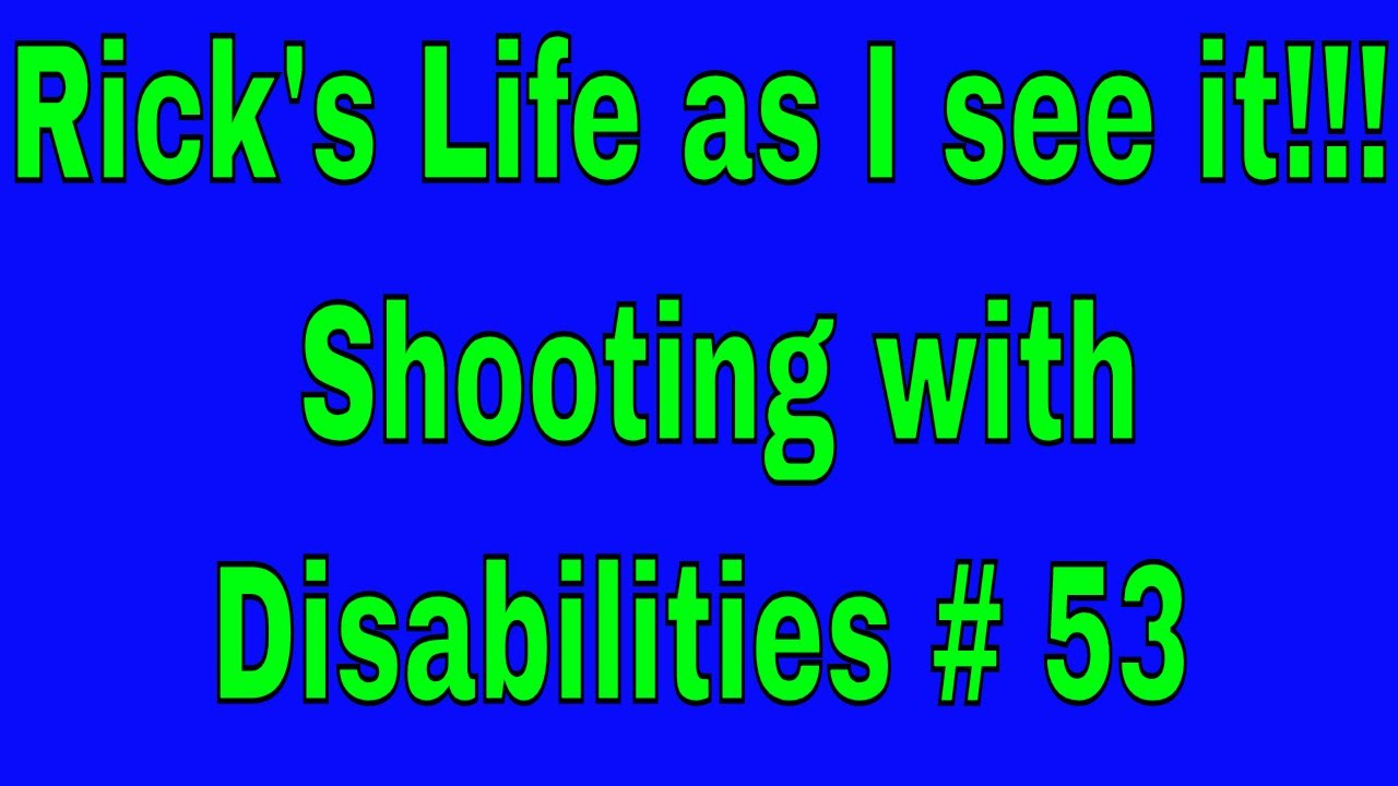 Rick's Life as I see it!!! Shooting with Disabilities # 53