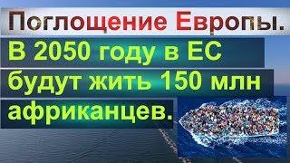 Поглощение Европы.В 2050 году в ЕС будут жить 150 млн африканцев.США,Украина,Китай,Россия-туда же?