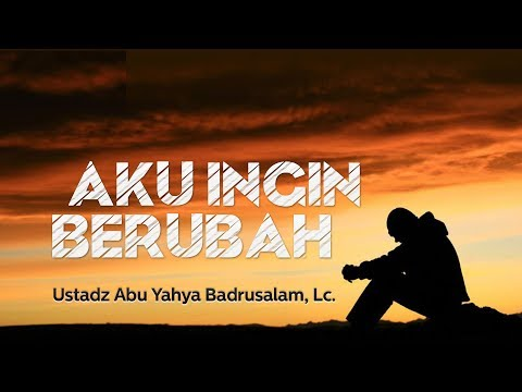 Ceramah Agama: Aku Ingin Berubah (Ustadz Abu Yahya Badrusalam, Lc.)